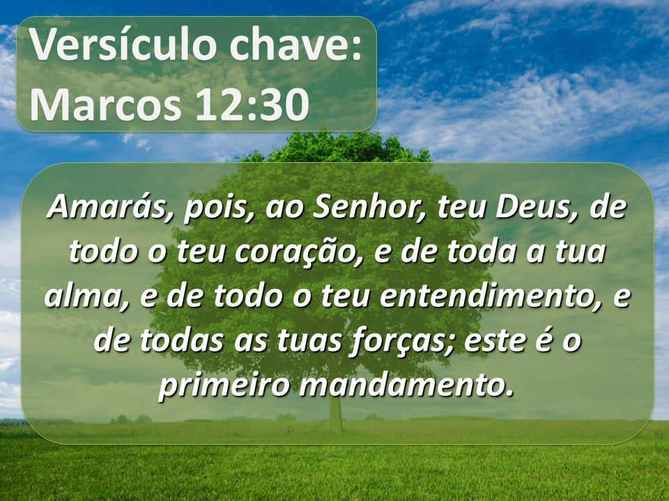 Versículo chave: Marcos 12:30 Versículo chave: Marcos 12:30 Amarás, pois, ao Senhor, teu Deus, de todo o teu coração, e de toda a tua alma, e de todo