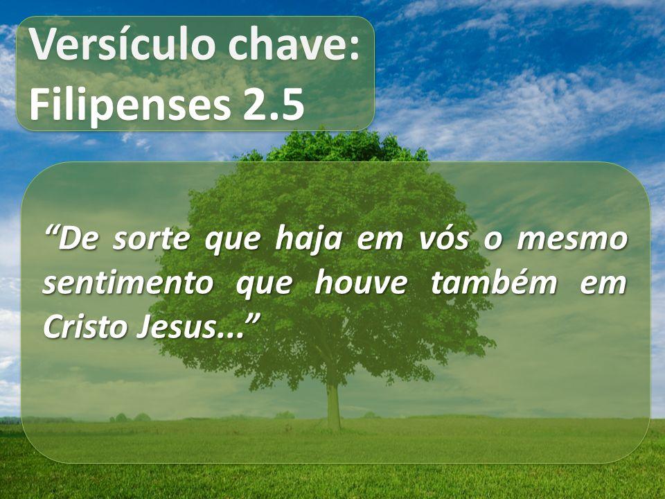 Versículo chave: Filipenses 2.5 Versículo chave: Filipenses 2.5 De sorte que haja em vós o mesmo sentimento que houve também em Cristo Jesus...