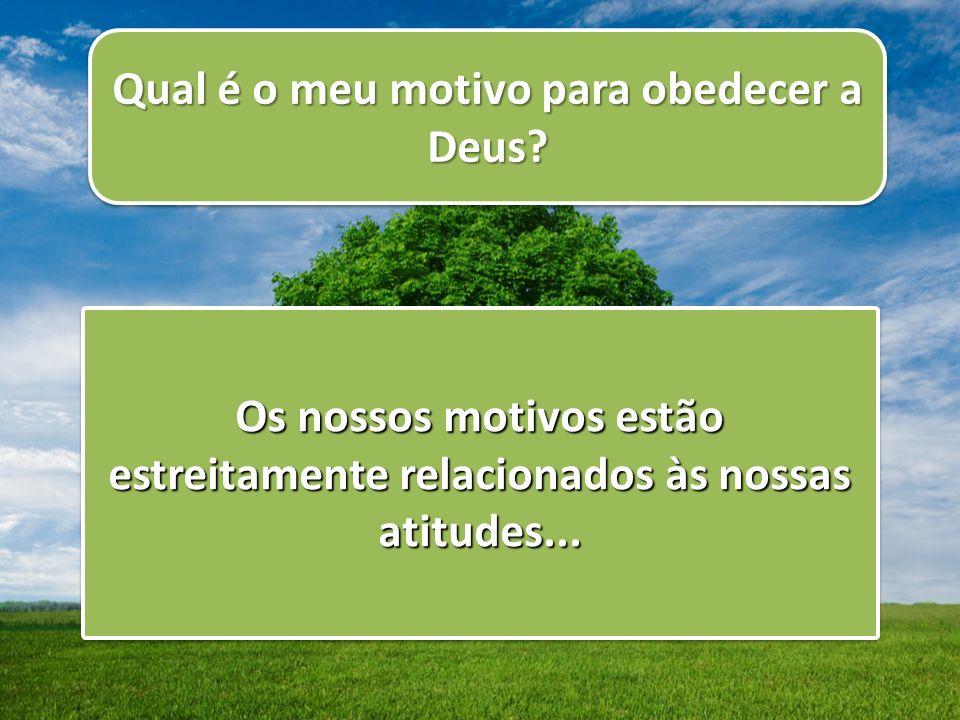 Qual é o meu motivo para obedecer a Deus? Os nossos motivos estão estreitamente relacionados às nossas atitudes...