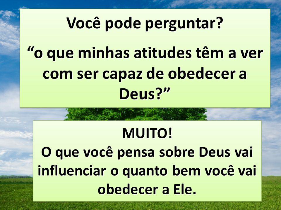 Você pode perguntar? o que minhas atitudes têm a ver com ser capaz de obedecer a Deus? Você pode perguntar? o que minhas atitudes têm a ver com ser ca