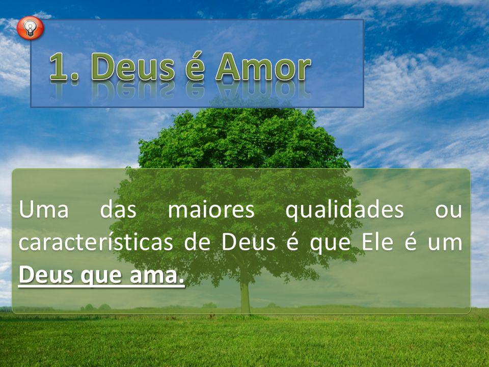 Deus que ama. Uma das maiores qualidades ou características de Deus é que Ele é um Deus que ama.