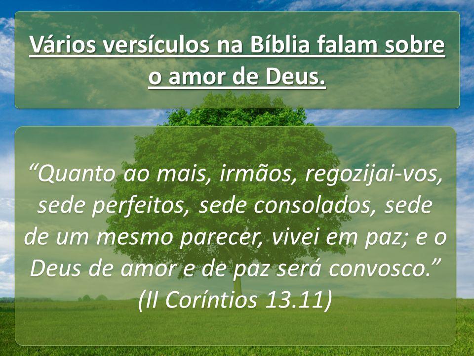 Vários versículos na Bíblia falam sobre o amor de Deus. Quanto ao mais, irmãos, regozijai-vos, sede perfeitos, sede consolados, sede de um mesmo parec