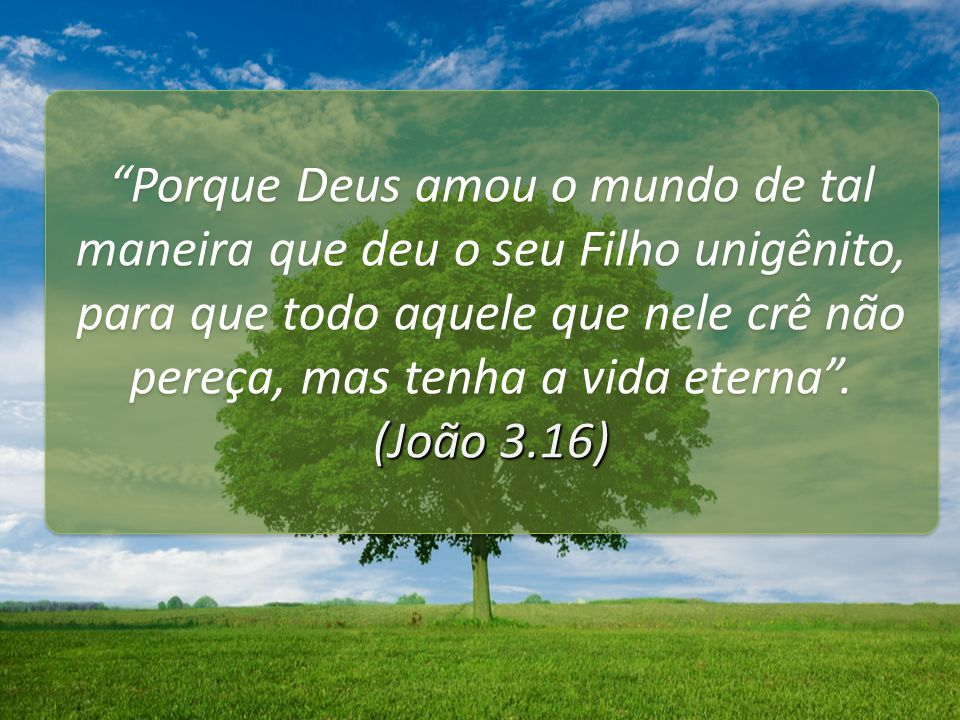 Porque Deus amou o mundo de tal maneira que deu o seu Filho unigênito, para que todo aquele que nele crê não pereça, mas tenha a vida eterna. (João 3.