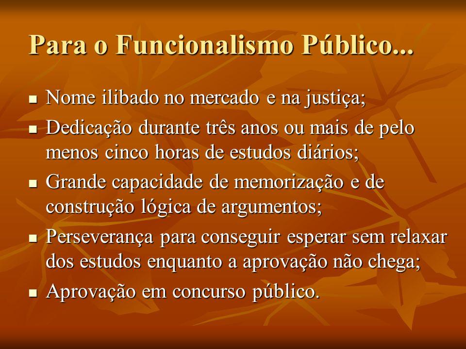 Para o Funcionalismo Público... Nome ilibado no mercado e na justiça; Nome ilibado no mercado e na justiça; Dedicação durante três anos ou mais de pel
