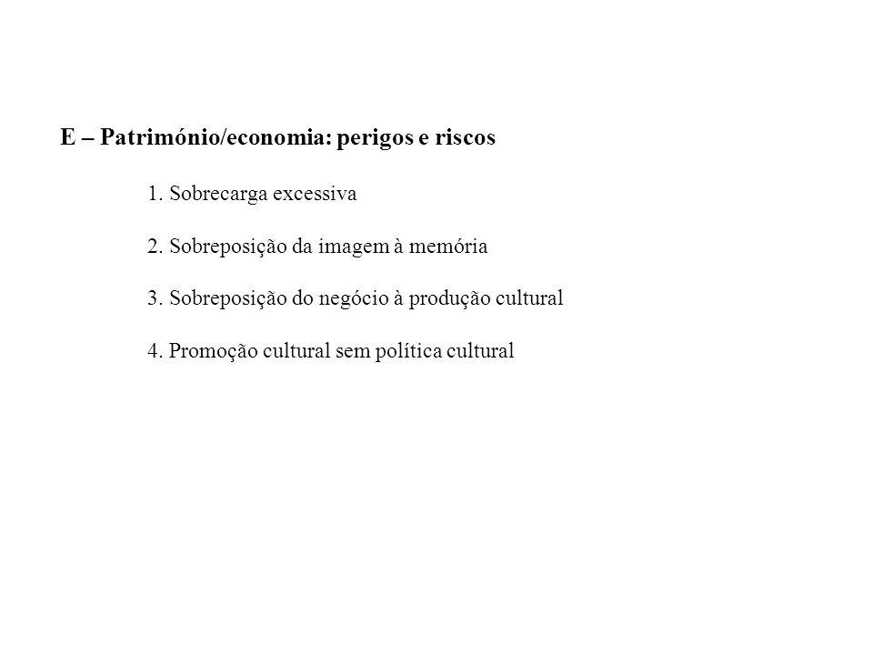 E – Património/economia: perigos e riscos 1. Sobrecarga excessiva 2. Sobreposição da imagem à memória 3. Sobreposição do negócio à produção cultural 4