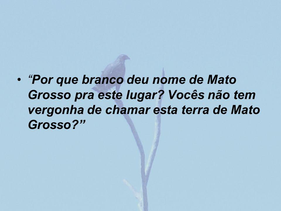 Por que branco deu nome de Mato Grosso pra este lugar? Vocês não tem vergonha de chamar esta terra de Mato Grosso?
