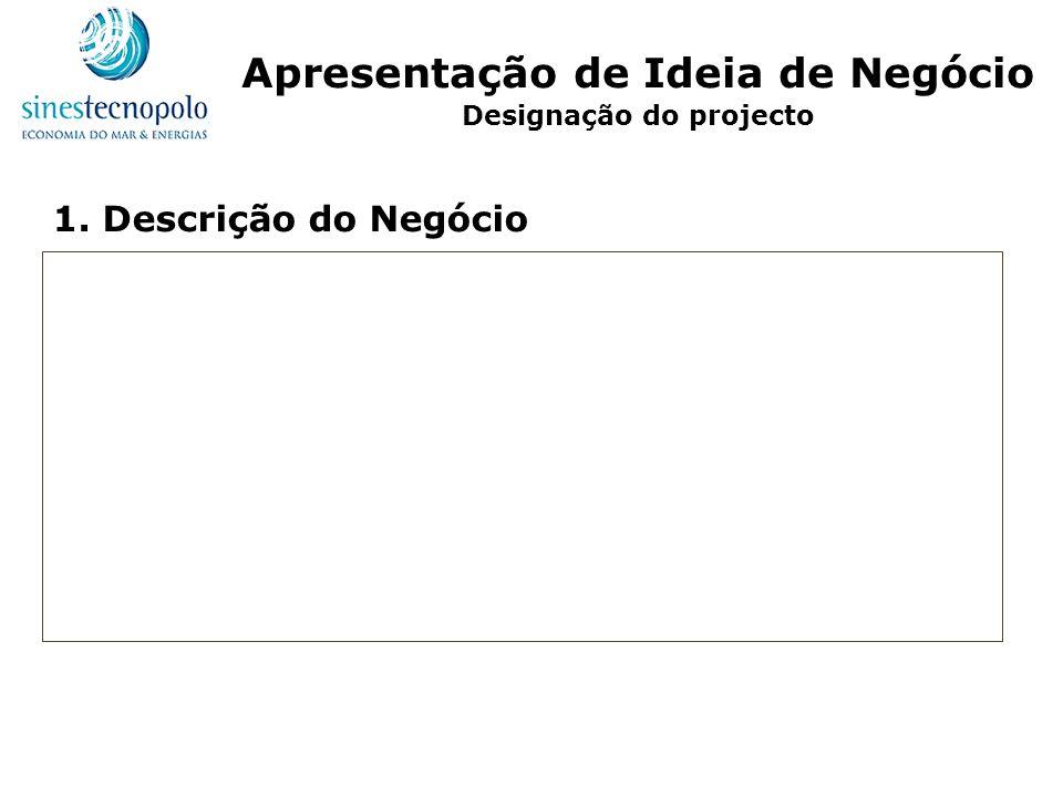 1. Descrição do Negócio Apresentação de Ideia de Negócio Designação do projecto