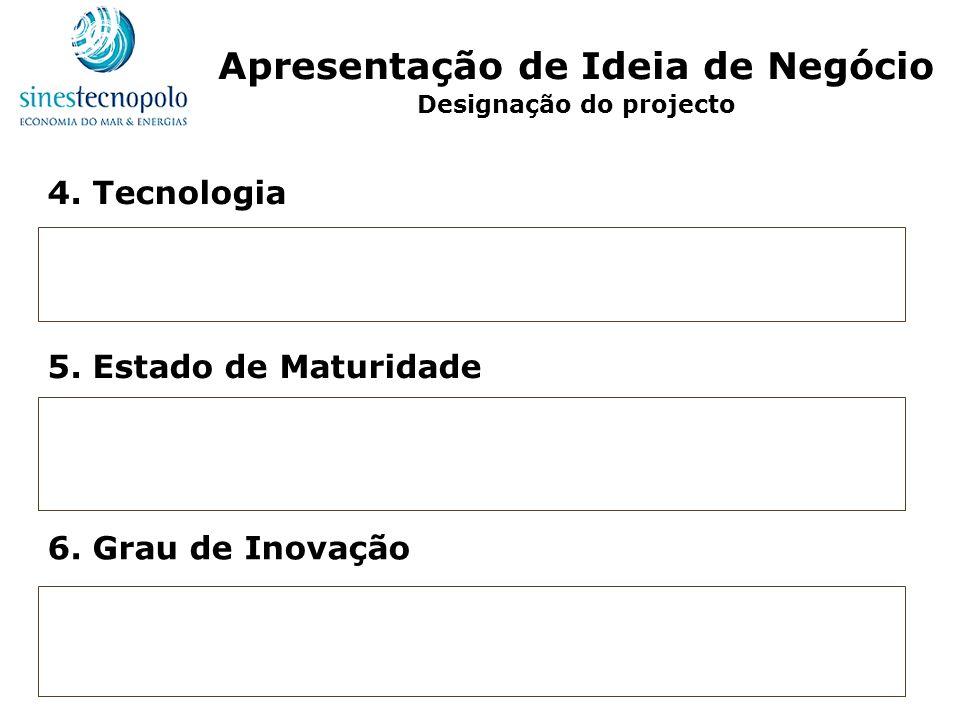 4. Tecnologia 5. Estado de Maturidade 6. Grau de Inovação Apresentação de Ideia de Negócio Designação do projecto