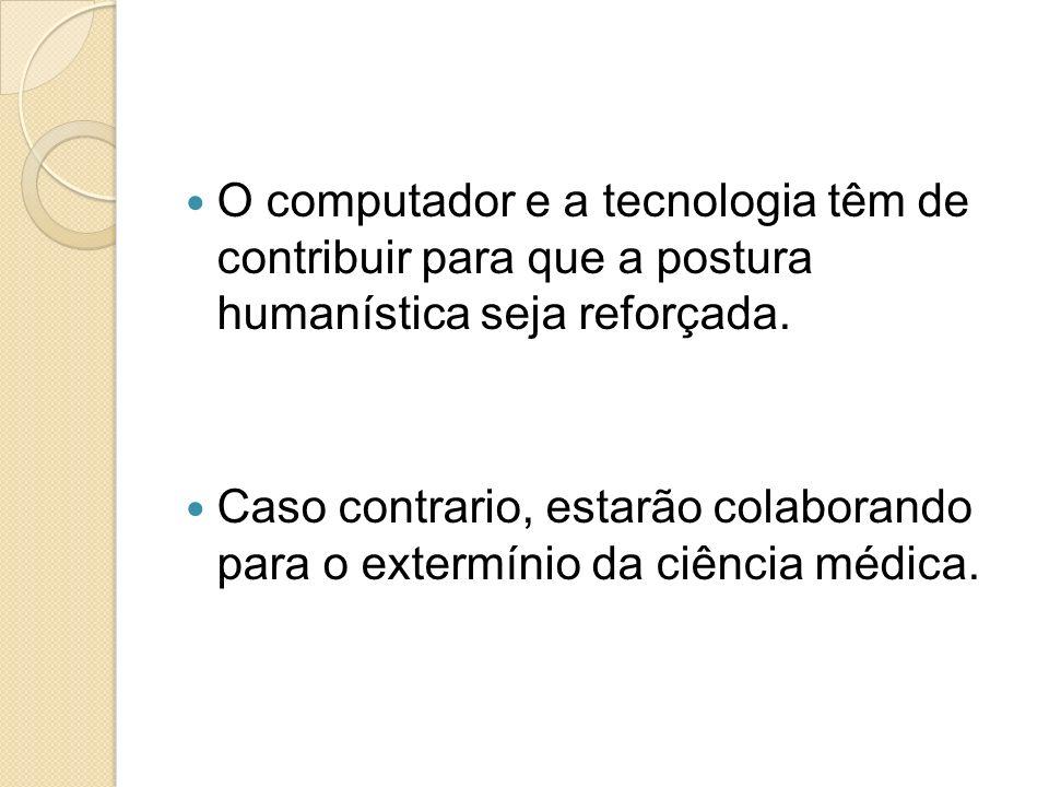 O computador e a tecnologia têm de contribuir para que a postura humanística seja reforçada. Caso contrario, estarão colaborando para o extermínio da