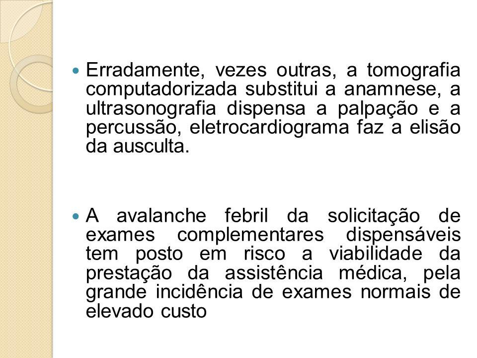 Erradamente, vezes outras, a tomografia computadorizada substitui a anamnese, a ultrasonografia dispensa a palpação e a percussão, eletrocardiograma f