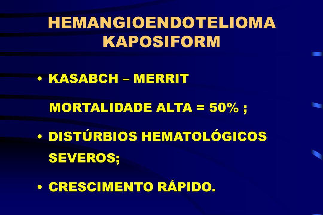 HEMANGIOENDOTELIOMA KAPOSIFORM KASABCH – MERRIT MORTALIDADE ALTA = 50% ; DISTÚRBIOS HEMATOLÓGICOS SEVEROS; CRESCIMENTO RÁPIDO.
