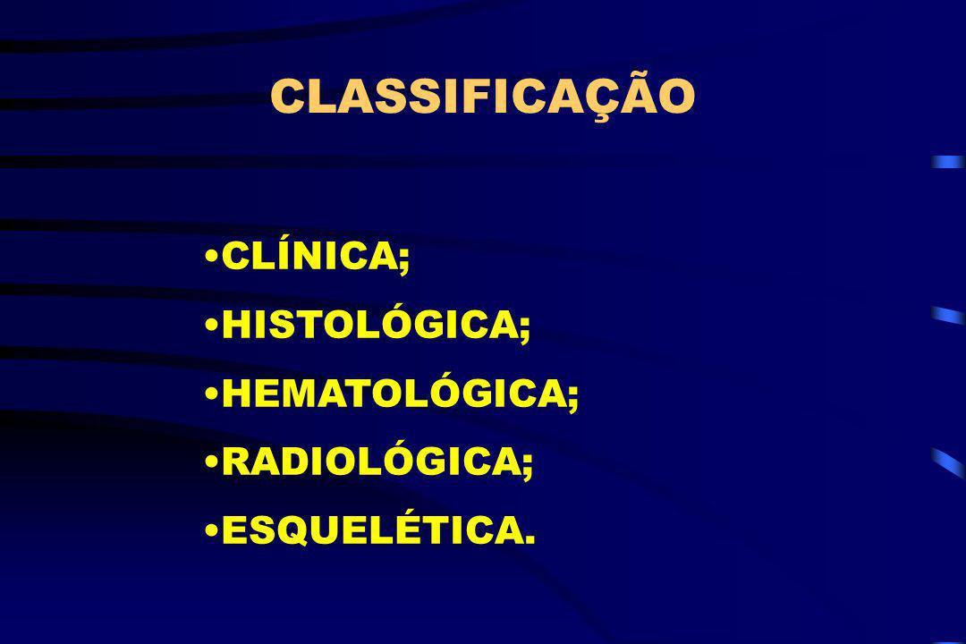 CLASSIFICAÇÃO CLÍNICA; HISTOLÓGICA; HEMATOLÓGICA; RADIOLÓGICA; ESQUELÉTICA.