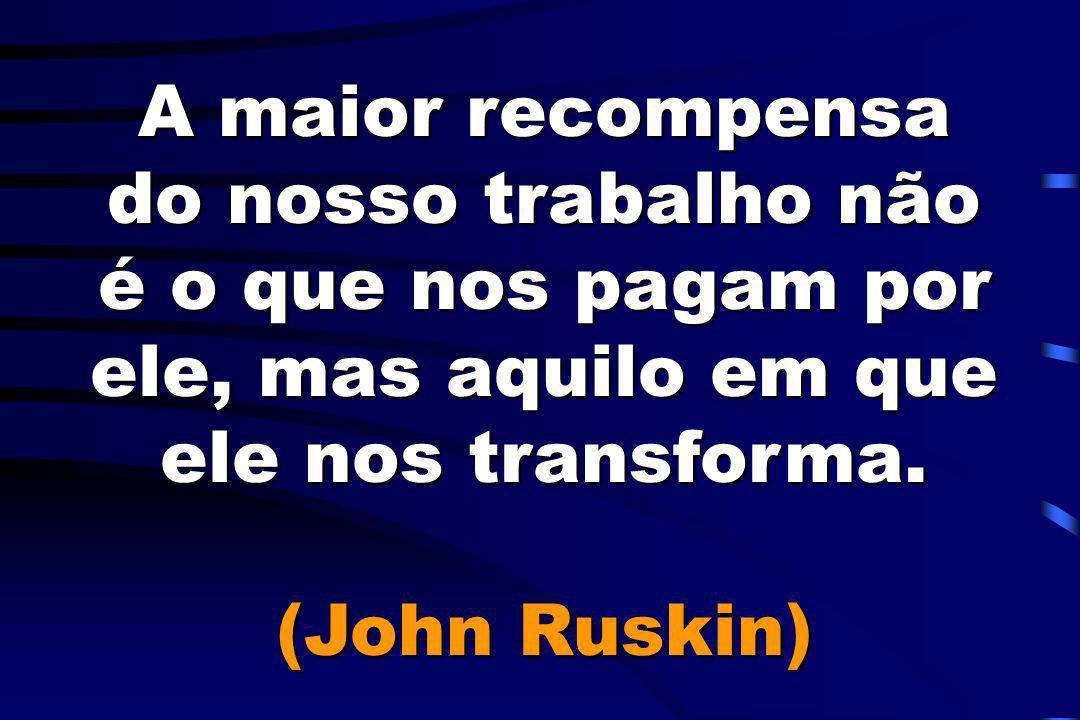 A maior recompensa do nosso trabalho não é o que nos pagam por ele, mas aquilo em que ele nos transforma. (John Ruskin)