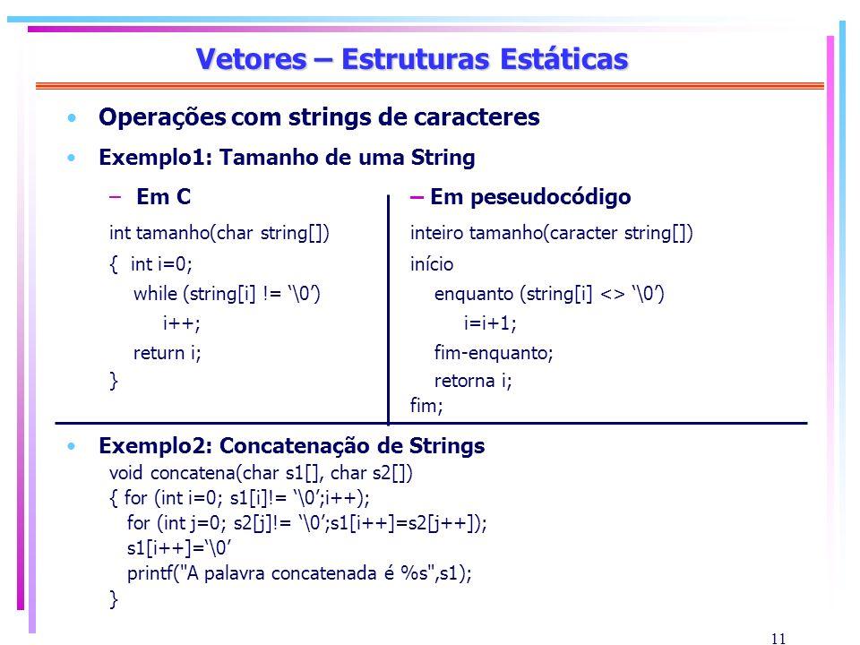 11 Vetores – Estruturas Estáticas Operações com strings de caracteres Exemplo1: Tamanho de uma String –Em C– Em peseudocódigo int tamanho(char string[