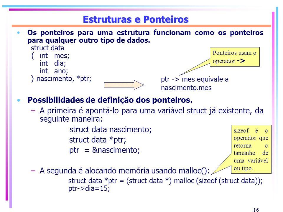 16 Estruturas e Ponteiros Os ponteiros para uma estrutura funcionam como os ponteiros para qualquer outro tipo de dados. struct data {int mes; int dia