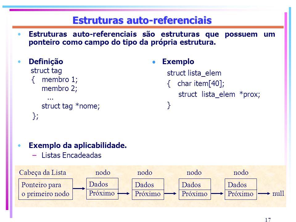 17 Estruturas auto-referenciais Estruturas auto-referenciais são estruturas que possuem um ponteiro como campo do tipo da própria estrutura. Definição