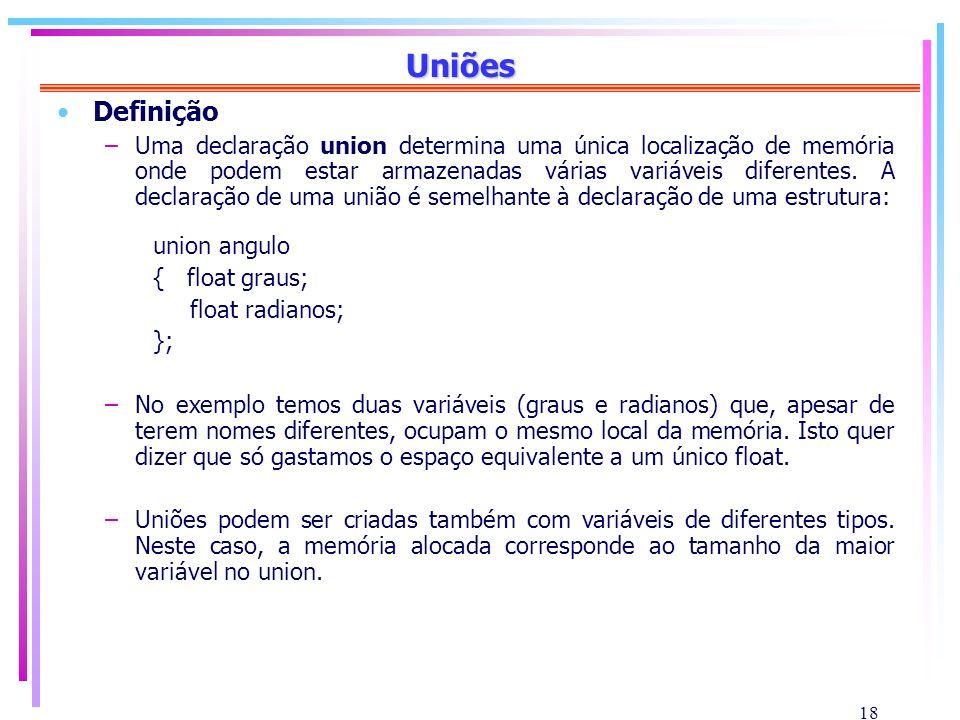 18 Uniões Definição –Uma declaração union determina uma única localização de memória onde podem estar armazenadas várias variáveis diferentes. A decla