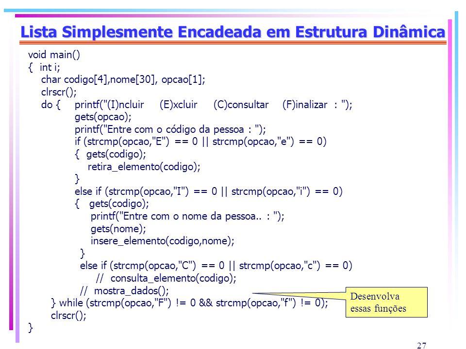 27 Lista Simplesmente Encadeada em Estrutura Dinâmica void main() { int i; char codigo[4],nome[30], opcao[1]; clrscr(); do {printf(