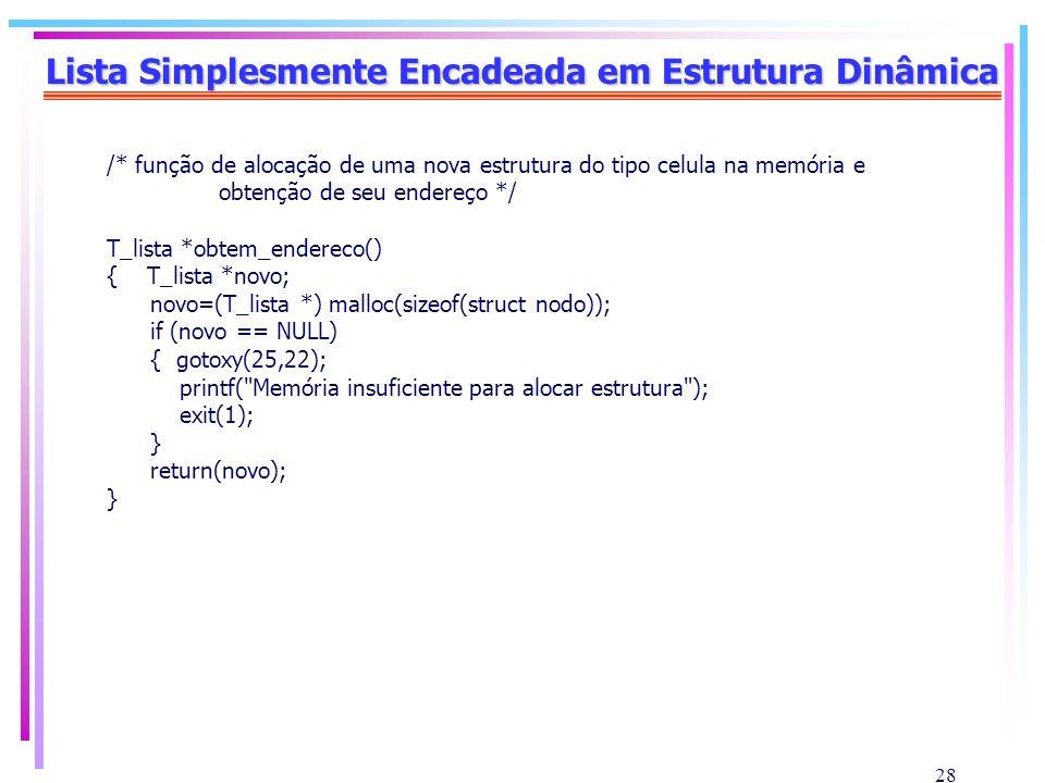 28 Lista Simplesmente Encadeada em Estrutura Dinâmica /* função de alocação de uma nova estrutura do tipo celula na memória e obtenção de seu endereço