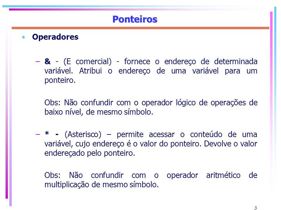 3 Ponteiros Operadores –& - (E comercial) - fornece o endereço de determinada variável. Atribui o endereço de uma variável para um ponteiro. Obs: Não
