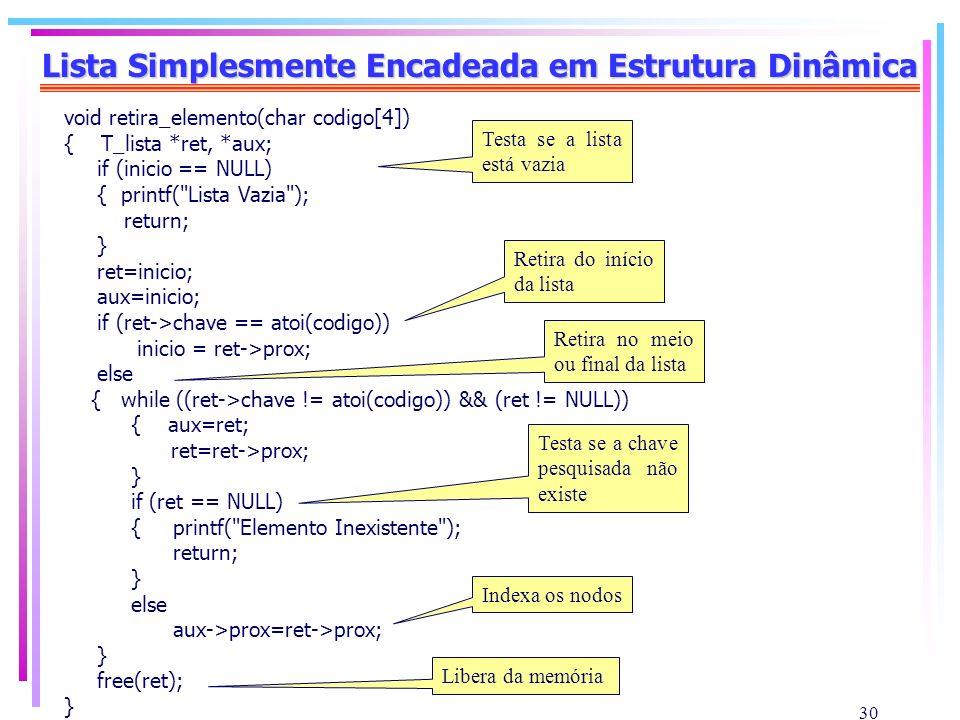 30 Lista Simplesmente Encadeada em Estrutura Dinâmica void retira_elemento(char codigo[4]) { T_lista *ret, *aux; if (inicio == NULL) { printf(