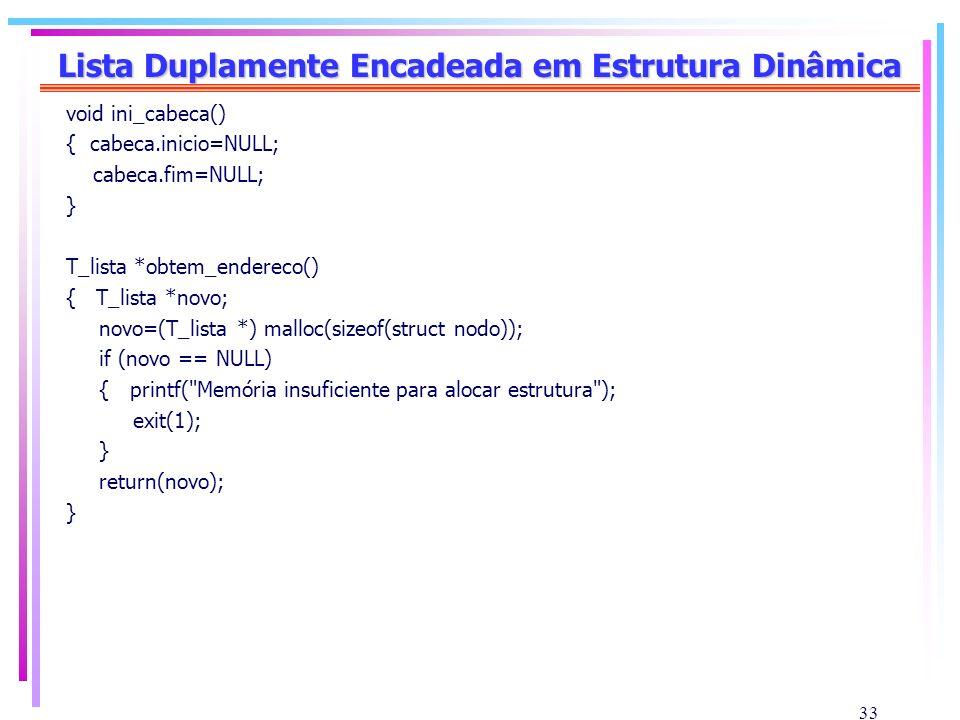 33 Lista Duplamente Encadeada em Estrutura Dinâmica void ini_cabeca() { cabeca.inicio=NULL; cabeca.fim=NULL; } T_lista *obtem_endereco() { T_lista *no