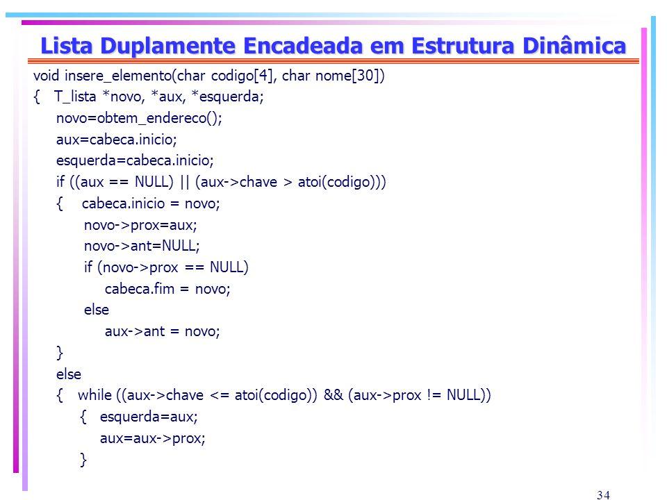 34 Lista Duplamente Encadeada em Estrutura Dinâmica void insere_elemento(char codigo[4], char nome[30]) { T_lista *novo, *aux, *esquerda; novo=obtem_e