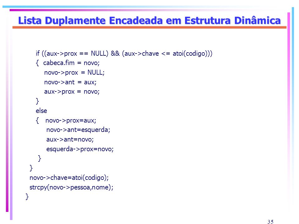 35 Lista Duplamente Encadeada em Estrutura Dinâmica if ((aux->prox == NULL) && (aux->chave <= atoi(codigo))) { cabeca.fim = novo; novo->prox = NULL; n