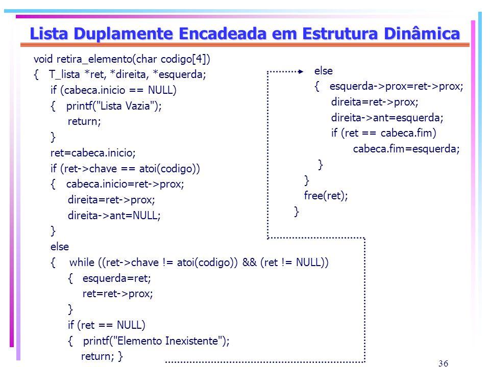 36 Lista Duplamente Encadeada em Estrutura Dinâmica void retira_elemento(char codigo[4]) { T_lista *ret, *direita, *esquerda; if (cabeca.inicio == NUL