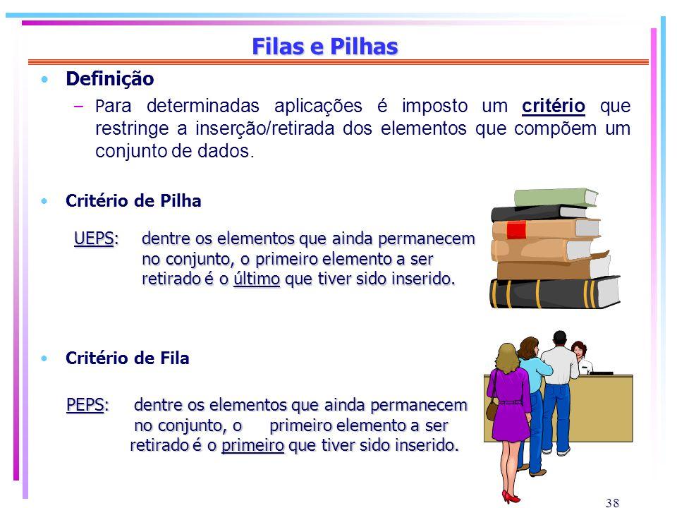 38 Filas e Pilhas Definição –P ara determinadas aplicações é imposto um critério que restringe a inserção/retirada dos elementos que compõem um conjun