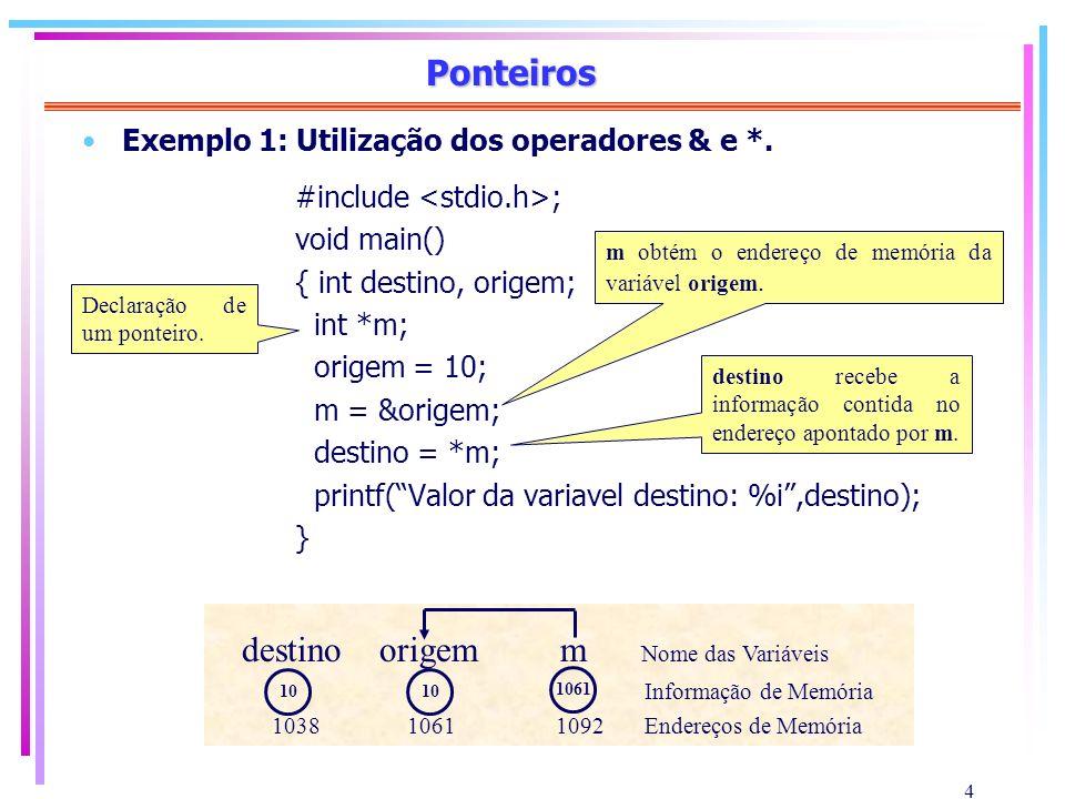 5 Ponteiros Exemplo 2: Atribuição de ponteiros #include ; void main() { float destino, origem; float *end1, *end2; origem = 5.5; end1 = &origem; end2 = end1; destino = *end2; printf(O resultado é : %f,destino); } Declaração dos ponteiros.