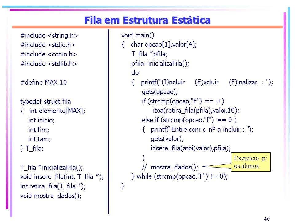 40 Fila em Estrutura Estática #include #define MAX 10 typedef struct fila { int elemento[MAX]; int inicio; int fim; int tam; } T_fila; T_fila *inicial