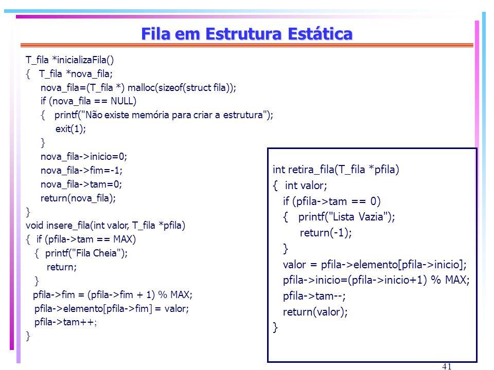 41 Fila em Estrutura Estática T_fila *inicializaFila() { T_fila *nova_fila; nova_fila=(T_fila *) malloc(sizeof(struct fila)); if (nova_fila == NULL) {