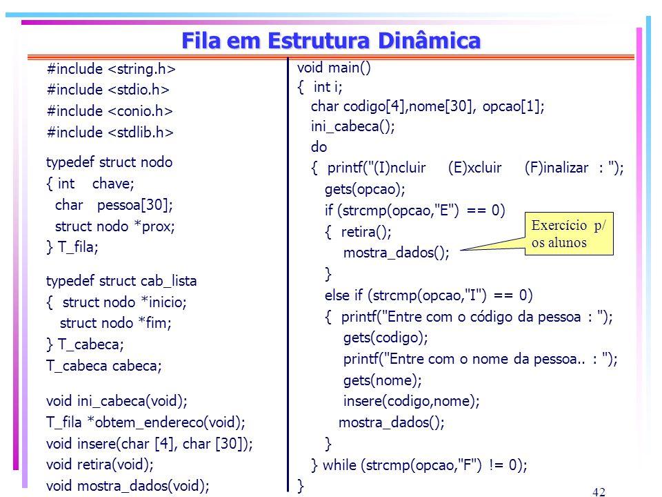 42 Fila em Estrutura Dinâmica #include typedef struct nodo { int chave; char pessoa[30]; struct nodo *prox; } T_fila; typedef struct cab_lista { struc