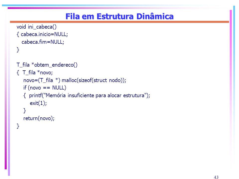 43 Fila em Estrutura Dinâmica void ini_cabeca() { cabeca.inicio=NULL; cabeca.fim=NULL; } T_fila *obtem_endereco() { T_fila *novo; novo=(T_fila *) mall