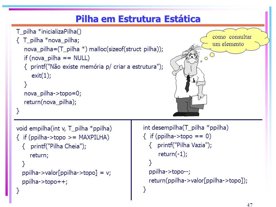 47 Pilha em Estrutura Estática T_pilha *inicializaPilha() { T_pilha *nova_pilha; nova_pilha=(T_pilha *) malloc(sizeof(struct pilha)); if (nova_pilha =
