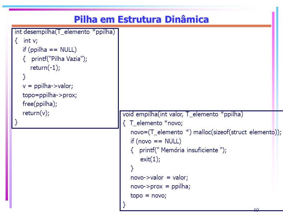 49 Pilha em Estrutura Dinâmica int desempilha(T_elemento *ppilha) { int v; if (ppilha == NULL) { printf(