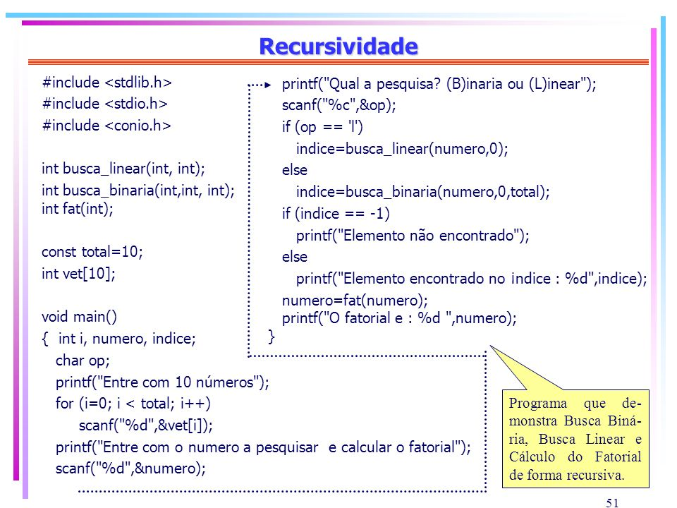 51 Recursividade #include int busca_linear(int, int); int busca_binaria(int,int, int); int fat(int); const total=10; int vet[10]; void main() { int i,
