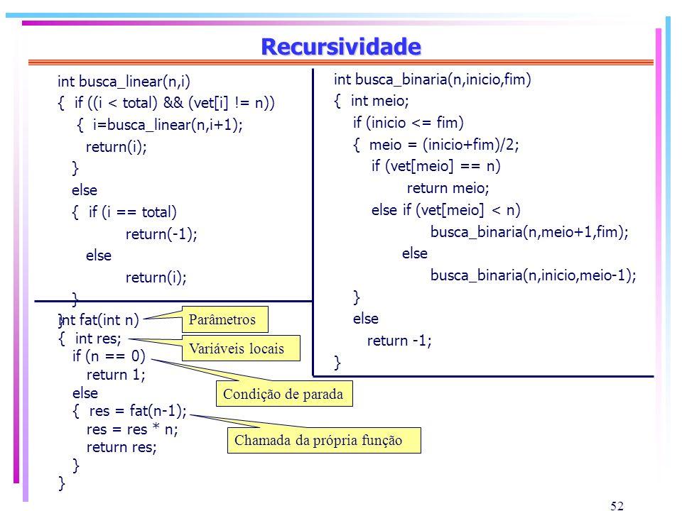 52 Recursividade int busca_linear(n,i) { if ((i < total) && (vet[i] != n)) { i=busca_linear(n,i+1); return(i); } else { if (i == total) return(-1); el