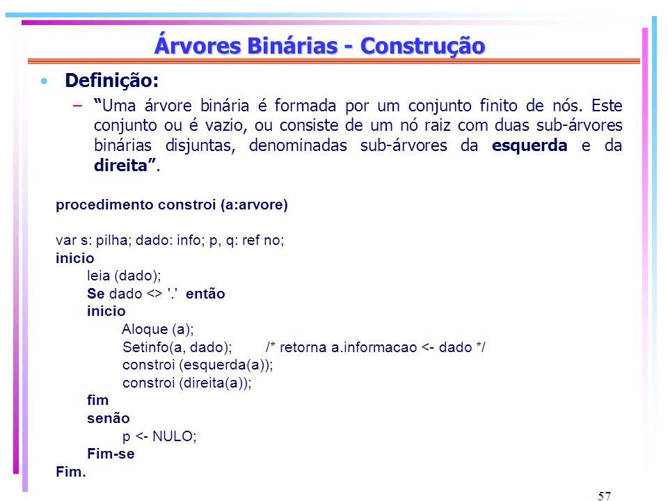 57 Árvores Binárias - Construção Definição: –Uma árvore binária é formada por um conjunto finito de nós. Este conjunto ou é vazio, ou consiste de um n