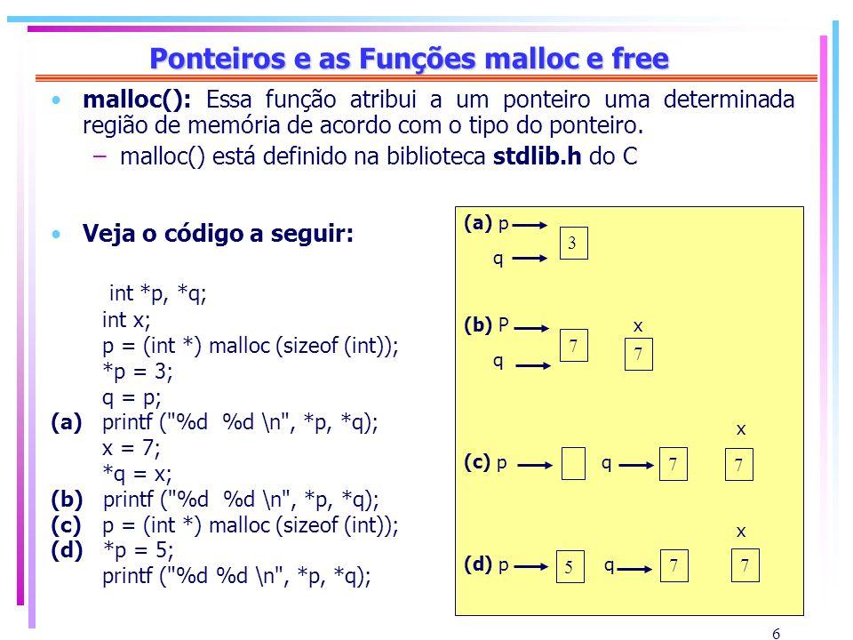 6 Ponteiros e as Funções malloc e free malloc(): Essa função atribui a um ponteiro uma determinada região de memória de acordo com o tipo do ponteiro.