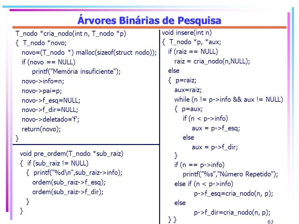63 Árvores Binárias de Pesquisa T_nodo *cria_nodo(int n, T_nodo *p) { T_nodo *novo; novo=(T_nodo *) malloc(sizeof(struct nodo)); if (novo == NULL) pri