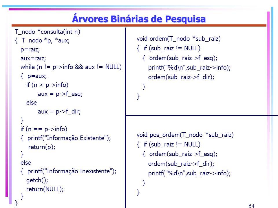 64 Árvores Binárias de Pesquisa T_nodo *consulta(int n) { T_nodo *p, *aux; p=raiz; aux=raiz; while (n != p->info && aux != NULL) { p=aux; if (n info)
