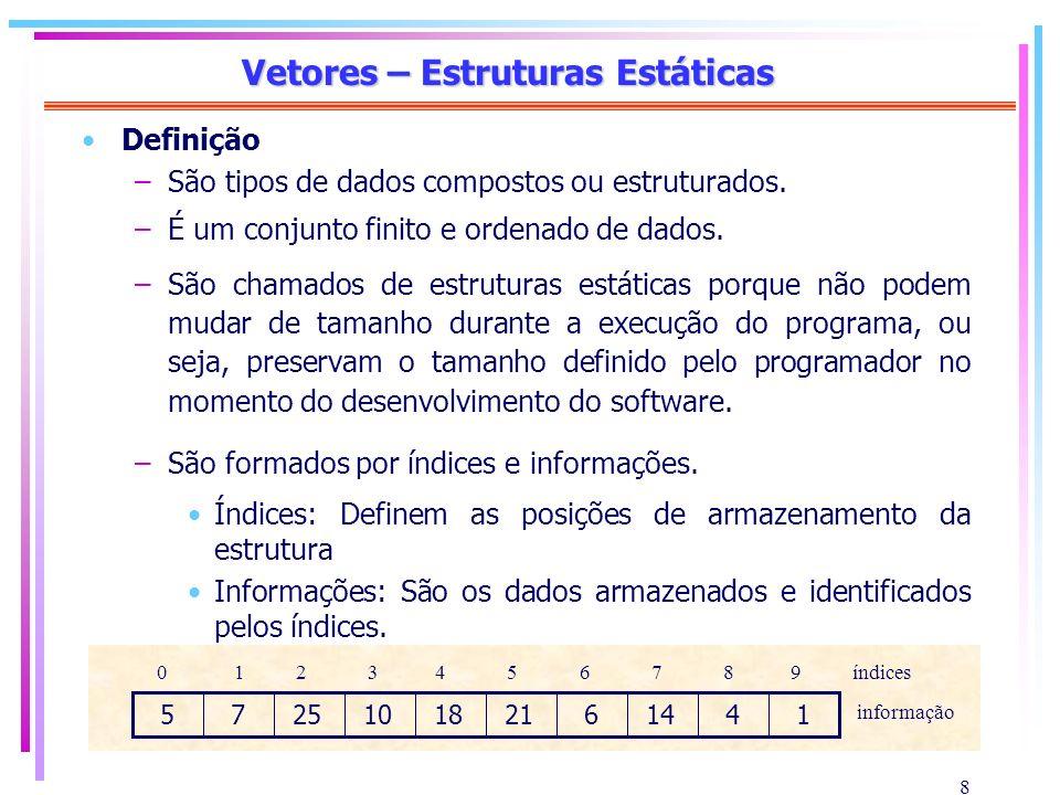 9 Vetores – Estruturas Estáticas Exemplo de manipulação de vetores #include #define MAX 4 int insere_elemento(int [], int); int remove_elemento(int[], int); void main() { int vetorA[MAX], numero, espaco=0, i; for (i=0; i < MAX; vetorA[i++]=0); do espaco=insere_elemento(vetorA, random(100)); while (espaco == 0); do espaco=remove_elemento(vetorA, random(100)); while (espaco == 0); } Inclusão das bibliotecas Declaração de uma constante Definição dos protótipos, ou seja, especificação das funções do programa Inicialização do vetor Declaração das variáveis