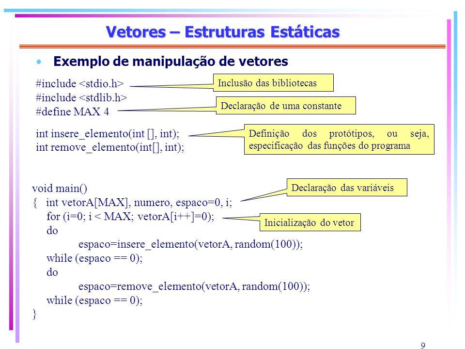10 Vetores – Estruturas Estáticas int insere_elemento(int vetor[MAX], int elemento) { int i=0; while (vetor[i] != 0 && i < MAX) i++; if (i >= MAX) return(1); // indica que não existe mais espaço else vetor[i]=elemento; return(0); // inserção bem sucedida } int remove_elemento(int vetor[MAX], int elemento) { int i=0; while (vetor[i] != elemento && i < MAX) i++; if (i >= MAX) return(1); // indica elemento não encontrado vetor[i]=0; return(0); // remoção bem sucedida } Parâmetros recebidos Inserção do novo elemento Tipo de retorno da função