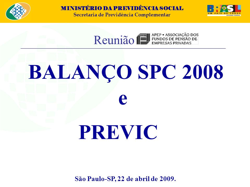 MINISTÉRIO DA PREVIDÊNCIA SOCIAL Secretaria de Previdência Complementar SUMÁRIO I – Ação do Estado II – Perfil do Sistema de Fundos de Pensão III – SPC: Estrutura e Atribuições IV – Balanço 2008 V – Principais Projetos 2009 VI – PREVIC 2