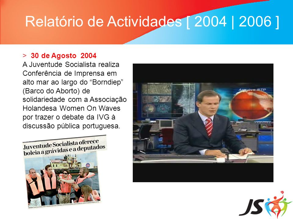 Relatório de Actividades [ 2004 | 2006 ] > 30 de Agosto 2004 A Juventude Socialista realiza Conferência de Imprensa em alto mar ao largo do Borndiep (Barco do Aborto) de solidariedade com a Associação Holandesa Women On Waves por trazer o debate da IVG à discussão pública portuguesa.