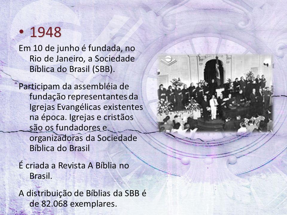 1948 1948 Em 10 de junho é fundada, no Rio de Janeiro, a Sociedade Bíblica do Brasil (SBB). Participam da assembléia de fundação representantes da Igr