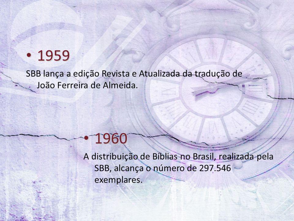 1959 1959 SBB lança a edição Revista e Atualizada da tradução de João Ferreira de Almeida. 1960 1960 A distribuição de Bíblias no Brasil, realizada pe