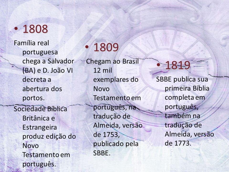 1808 1808 Família real portuguesa chega a Salvador (BA) e D. João VI decreta a abertura dos portos. Sociedade Bíblica Britânica e Estrangeira produz e